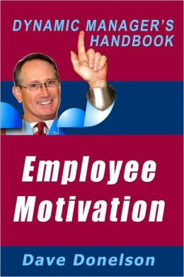 Employee Motivation: The Dynamic Managers Handbook On How To Manage And Motivate