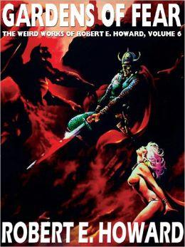 Gardens of Fear: The Weird Works of Robert E. Howard, Vol. 6
