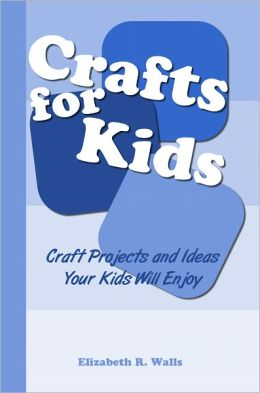 Crafts for Kids: Craft Projects and Ideas Your Kids Will Enjoy