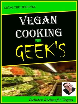 Vegan Cooking for GEEK'S : Living the Lifestyle;What is a vegan and what are the primary foods? how to become a vegan and learn to cook easy vegan recipes