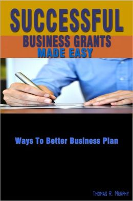 Successful Business Grants Made Easy: This Guide Gives Information About Writing Grant Proposals, Grant Tips And Grant Funding Sources For Your Business Proposal Ideas