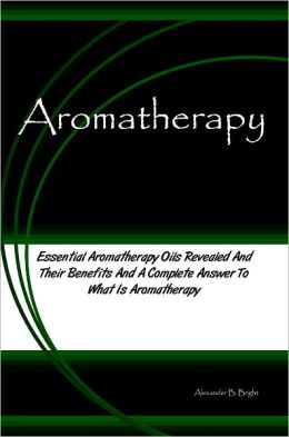 Aromatherapy: Essential Aromatherapy Oils Revealed And Their Benefits And A Complete Answer To What Is Aromatherapy
