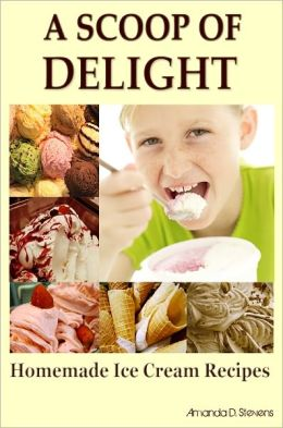 A Scoop Of Delight: Are You An Ice Cream Lover Looking For Easy Homemade Ice Cream Recipes? If Yes, Then Here Is The Perfect Ice Cream Recipe Book With Tons Of Most Popular Ice Cream Flavor And Other Delicious Ice Cream That Will Blow Your Taste Buds Aw