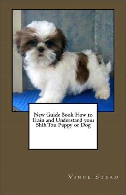 New Guide Book How to Train and Understand your Shih Tzu Puppy or Dog