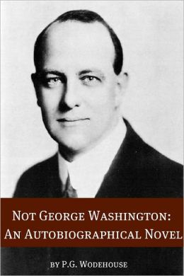 Not George Washington: An Autobiographical Novel (Annotated with biography about the life and times of P.G. Wodehouse)