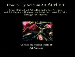 How to Buy Art at an Art Auction: Learn How to Find Art to Buy on the Best Art Sites and Art Shops and Discover how to Get the Lowest Art Price Through Art Auctions