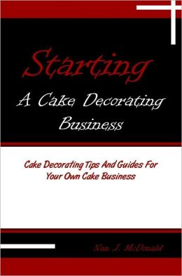 Starting A Cake Decorating Business: Cake Decorating Tips And Guides For Your Own Cake Business