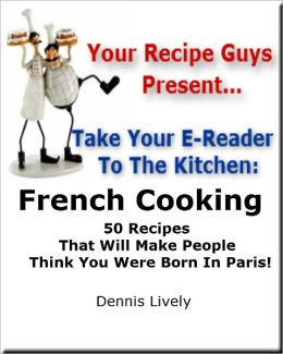 Your Recipe Guys Present... Take Your E-Reader To The Kitchen... French Cooking 50 Recipes That Will Make People Think You Were Born In Paris!