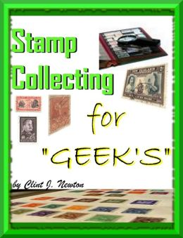 Stamp Collecting For Geek's ; Stamp Collecting For Beginners How to Learn All About Stamp Collecting Techniques Along With The Stamp Collecting Lingo And How To Find Values Of Your Collection