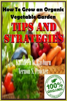 How To Grow an Organic Vegetable Garden: Tips and Strategies; How a complete beginner can grow organic vegetables and Learn to garden like a Pro In their Own Home Garden!