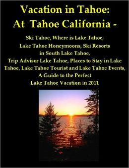 Vacation in Tahoe: At Tahoe California - Ski Tahoe, Where is Lake Tahoe, Lake Tahoe Honeymoons, Ski Resorts in South Lake Tahoe, Trip Advisor Lake Tahoe, Places to Stay in Lake Tahoe, Lake Tahoe Tourist and Lake Tahoe Events, A Guide to Lake Tahoe, CA