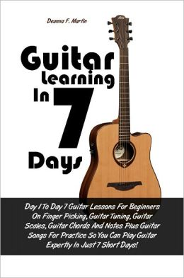 Guitar Learning in 7 Days: Day 1 To Day 7 Guitar Lessons For Beginners On Finger Picking, Guitar Tuning, Guitar Scales, Guitar Chords And Notes Plus Guitar Songs For Practice So You Can Play Guitar Expertly In Just 7 Short Days!