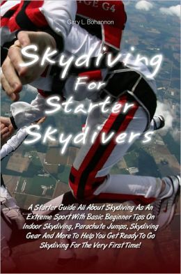 Skydiving for Starter Skydivers: A Starter Guide All About Skydiving As An Extreme Sport With Basic Beginner Tips On Indoor Skydiving, Parachute Jumps, Skydiving Gear And More To Help You Get Ready To Go Skydiving For The Very First Time!