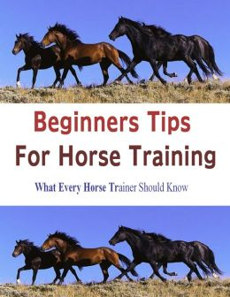 BEGINNERS TIPS FOR HORSE TRAINING:What Every Horse Trainer Should Know