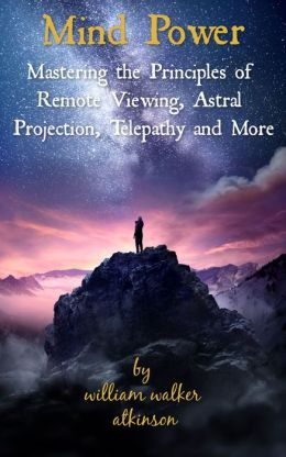 Mind Power: Mastering the Principles of Remote Viewing, Astral Projection, Telepathy and More
