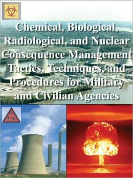 Chemical, Biological, Radiological, and Nuclear Consequence Management Tactics, Techniques, and Procedures for Military and Civilian Agencies