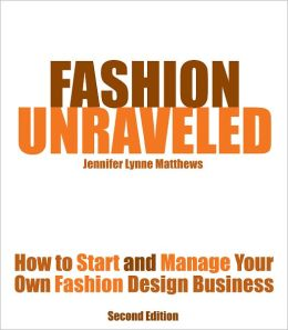 Fashion Unraveled - Second Edition - How to Start and Manage Your Own Fashion (or Craft) Design Business
