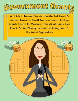Government Grants: What is a Grant? A Guide to Federal Grants from the Pell Grant and Student Grants to Small Business Grants, College Grants, Grants for Women, Education Grants, Free Grants & Free Money, Government Programs, & the Grant Application