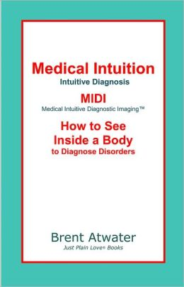 Intuition: Medical Intuitive Diagnosis, MIDI-Medical Intuitive Diagnostic Imaging™: How to See Inside a Body to Diagnose Disease & Future Health Issues