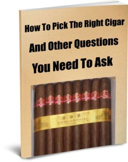 How To Pick The Right Cigar And Other Questions You Need To Ask