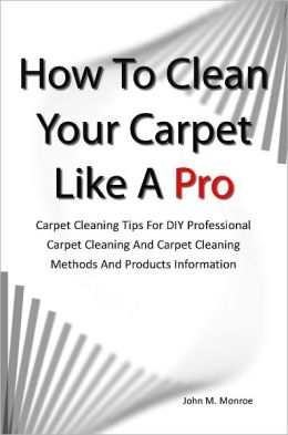 How To Clean Your Carpet Like A Pro: Carpet Cleaning Tips For DIY Professional Carpet Cleaning And Carpet Cleaning Methods And Products Information