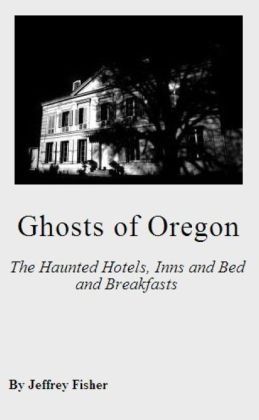 Ghosts of Oregon: The Haunted Hotels, Inns and Bed and Breakfasts