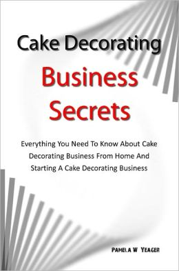 Cake Decorating Business Secrets: Everything You Need To Know About Cake Decorating Business From Home And Starting A Cake Decorating Business