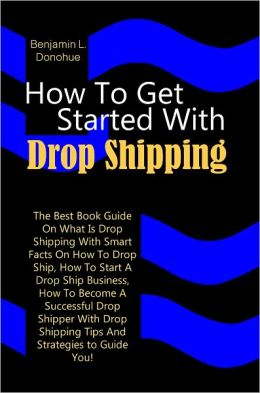 How To Get Started With Drop Shipping: The Best Book Guide On What Is Drop Shipping With Smart Facts On How To Drop Ship, How To Start A Drop Ship Business, How To Become A Successful Drop Shipper With Drop Shipping Tips And Strategies to Guide You!
