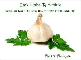 Easy Herbal Remedies: Over 40 Ways To Use Herbs For Your Health!