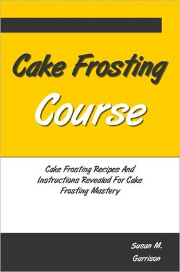 Cake Frosting Course: Cake Frosting Recipes And Instructions Revealed For Cake Frosting Mastery