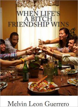 When Life's A Bitch Friendship Wins