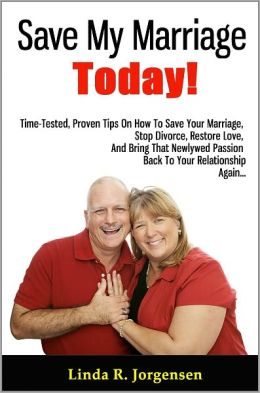 Save My Marriage Today!: Time-Tested, Proven Tips On How To Save Your Marriage, Stop Divorce, Restore Love, And Bring That Newlywed Passion Back To Your Relationship Again