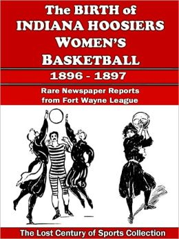 The Birth of Indiana Hoosiers Women's Basketball: Newspaper Reports from Oct. 1896 to July 1897 in Fort Wayne, Indiana