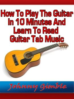 How To Play The Guitar In 10 Minutes And Learn To Read Guitar Tab Music