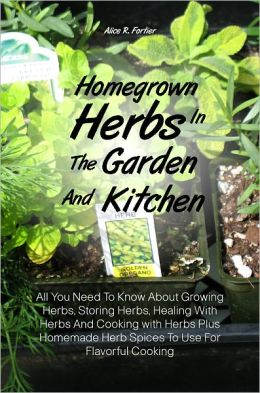 Homegrown Herbs In The Garden And Kitchen: All You Need To Know About Growing Herbs, Storing Herbs, Healing With Herbs And Cooking with Herbs Plus Homemade Herb Spices To Use For Flavorful Cooking