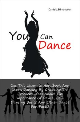 You Can Dance: Get This Ultimate Handbook And Learn Dancing By Grabbing The Excellent Ideas About The Importance Of Dance, Belly Dancing Basics And Other Dance Fun Facts!
