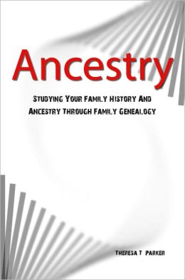 Ancestry: Studying Your Family History And Ancestry Through Family Genealogy