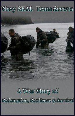 Navy SEAL Team Secrets (A War Story of Redemption, Resilience and Survival)
