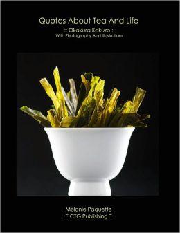 Quotes About Tea And Life :: Okakura Kakuzo ::: With Photography and Illustrations Authored by Melanie Paquette, Text by Okakura Kakuzo