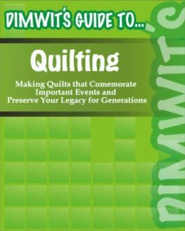Dimwit's Guide to Quilting: Making Quilts that Comemorate Important Events and Preserve Your Legacy for Generation