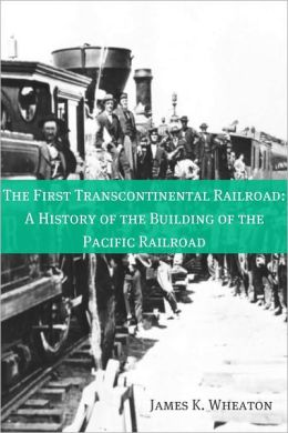 The First Transcontinental Railroad: A History of the Building of the Pacific Railroad