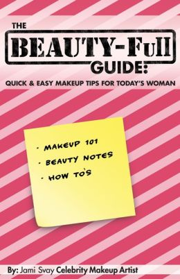 The BEAUTY-Full Guide: Quick and Easy Makeup Tips for Today's Woman