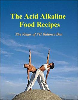 The Acid Alkaline Food Recipes: The Magic of PH Balance Diet