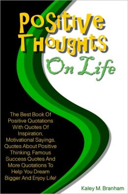 Positive Thoughts On Life: The Best Book Of Positive Quotations With Quotes Of Inspiration, Motivational Sayings, Quotes About Positive Thinking, Famous Success Quotes And More Quotations To Help You Dream Bigger And Enjoy Life!