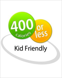 400 Calories or Less: Kid Friendly Cookbook