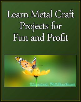 Learn Metal Craft Projects for Fun and Profit