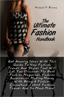The Ultimate Fashion Handbook: Get Amazing Ideas With This Guide To New Fashion Trends And Styles That Will Let You Discover The Best Fashion Magazines, Fashion Accessories, Making Money With Being A Fashion Consultant, Latest Fashion Trends And So Much M