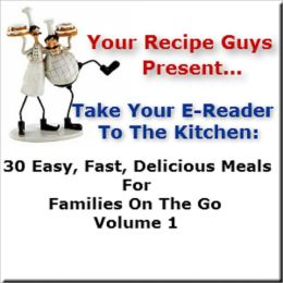 Your Recipe Guys Present... A Take Your E-Reader To The Kitchen Series Recipe Book... 30 Easy, Fast, Delicious Meals For Families On The Go Volume 1