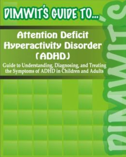 Dimwit's Guide to Attention Deficit Hyperactivity Disorder (ADHD): Understanding, Diagnosing, and Treating the Symptoms of ADHD in Children and Adults