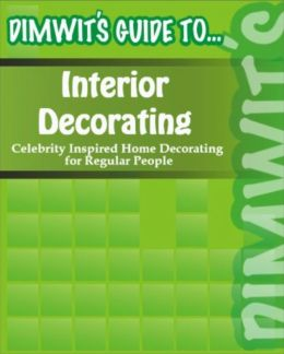 Dimwit's Guide to Interior Decorating: Celebrity Inspired Home Decorating for Regular People